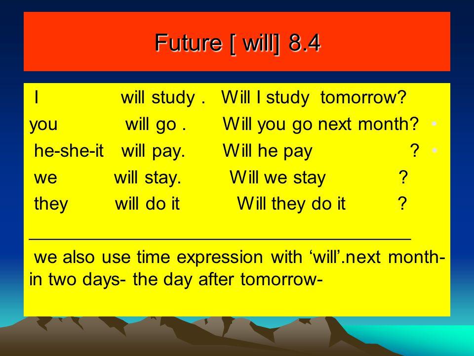 Future [ will] 8.4 I will study . Will I study tomorrow